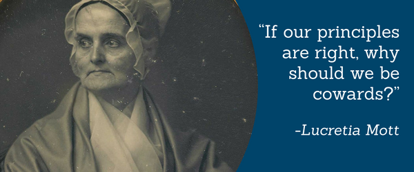 """If our principles are right, why should we be cowards?"" - Lucretia Mott"