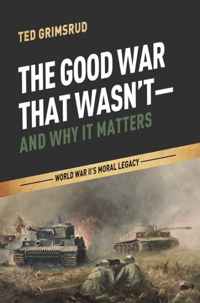 The Good War That Wasn't--and Why It Matters: World War II's Moral Legacy