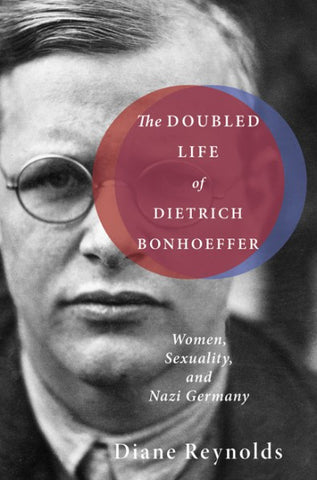 The Doubled Life of Dietrich Bonhoeffer Women, Sexuality, and Nazi Germany