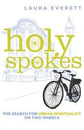 Holy Spokes : The Search for Urban Spirituality on Two Wheels