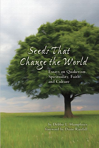 Seeds That Change The World: Essays on Quakerism, Spirituality, Faith, and Culture