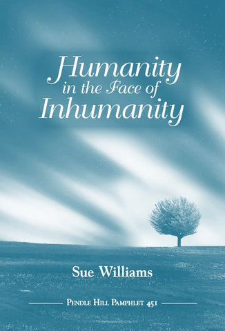 Humanity in the Face of Inhumanity Pendle Hill Pamphlet #451