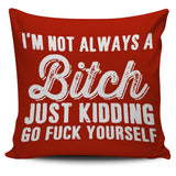 I'm Not Always A Bitch, Just Kidding Go Fuck Yourself Pillow Cover