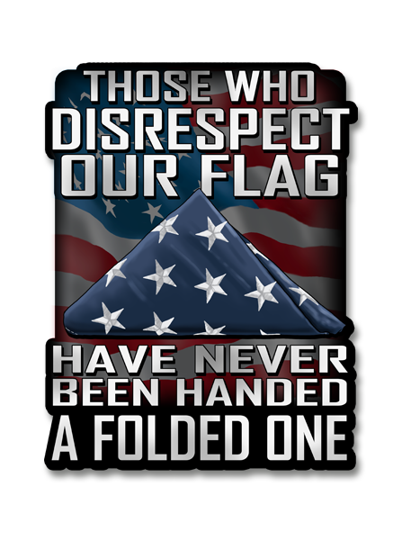 "Those Who Disrespect Our Flag Have Never Been Handed A Folded One 4"" Decal"