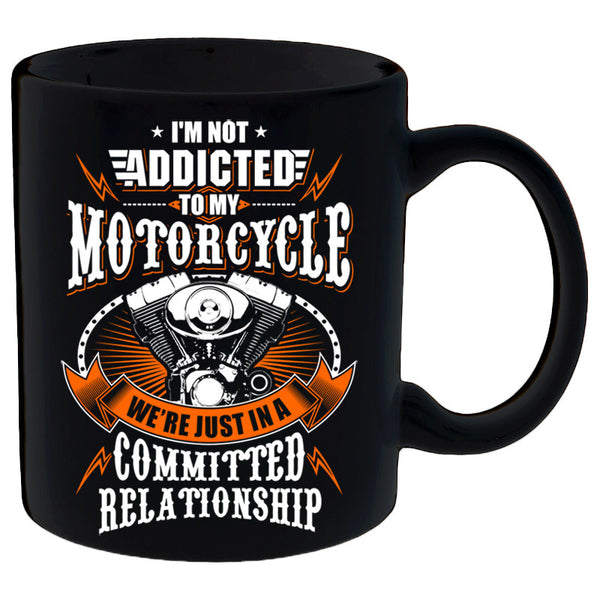 I'm Not Addicted To My Motorcycle We're Just In A Committed Relationship Mug