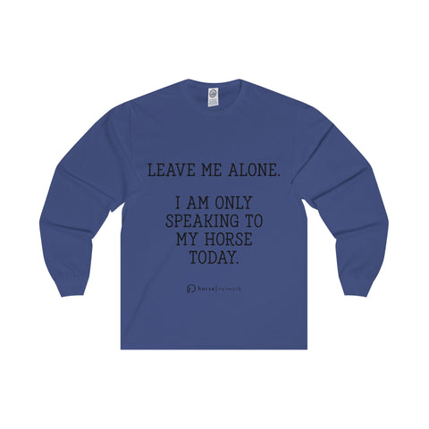 I AM ONLY SPEAKING TO MY HORSE TODAY - Long Sleeve Tee