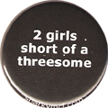 2 girls short of a threesome