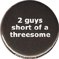 2 guys short of a threesome