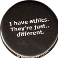 I have ethics.  They're just.. different.