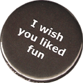I wish you liked fun