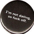 I'm not dating, so fuck off.