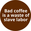 Bad coffee is a waste of slave labor