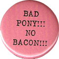 BAD PONY!!! NO BACON!!!