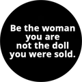 Be the woman you are not the doll you were sold.