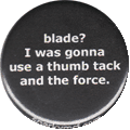 blade?  I was gonna use a thumb tack and the force.