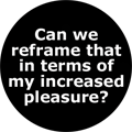 Can we reframe that in terms of my increased pleasure?