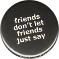 friends don't let friends just say