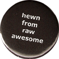 hewn from raw awesome