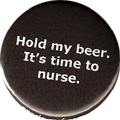 Hold my beer. It's time to nurse.