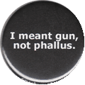 I meant gun, not phallus.