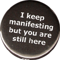 I keep manifesting but you are still here