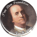 I'm Ben Franklin. Fuck you.
