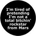 I'm tired of pretending I'm not a total bitchin' rockstar from Mars