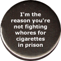 I'm the reason you're not fighting whores for cigarettes in prison