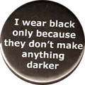 I wear black only because they don't make anything darker