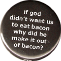 if god didn't want us to eat bacon why did he make it out of bacon?
