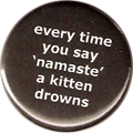 every time you say 'namaste' a kitten drowns
