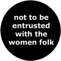 not to be entrusted with the women folk
