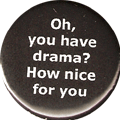 Oh, you have drama? How nice for you