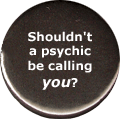 Shouldn't a psychic be calling you?