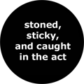 stoned, sticky, and caught in the act