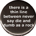 there is a thin line between never say die and dumb as a rock