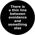 There is a thin line between avoidance and something else
