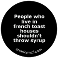 People who live in french toast houses shouldn't throw syrup