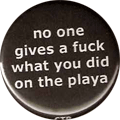 no one gives a fuck what you did on the playa