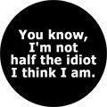 You know, I'm not half the idiot I think I am.