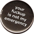 your fuckup is not my emergency