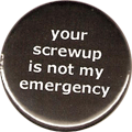 your screwup is not my emergency