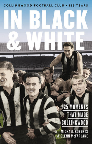In Black & White - 125 Moments That Made Collingwood, by Glenn McFarlane & Michael Roberts