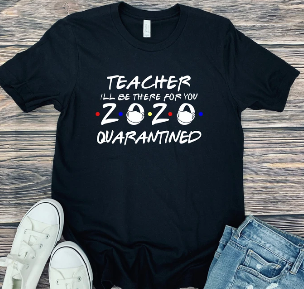 "Teacher ""I'll Be There For You"" 2020 Quarantined Tee"