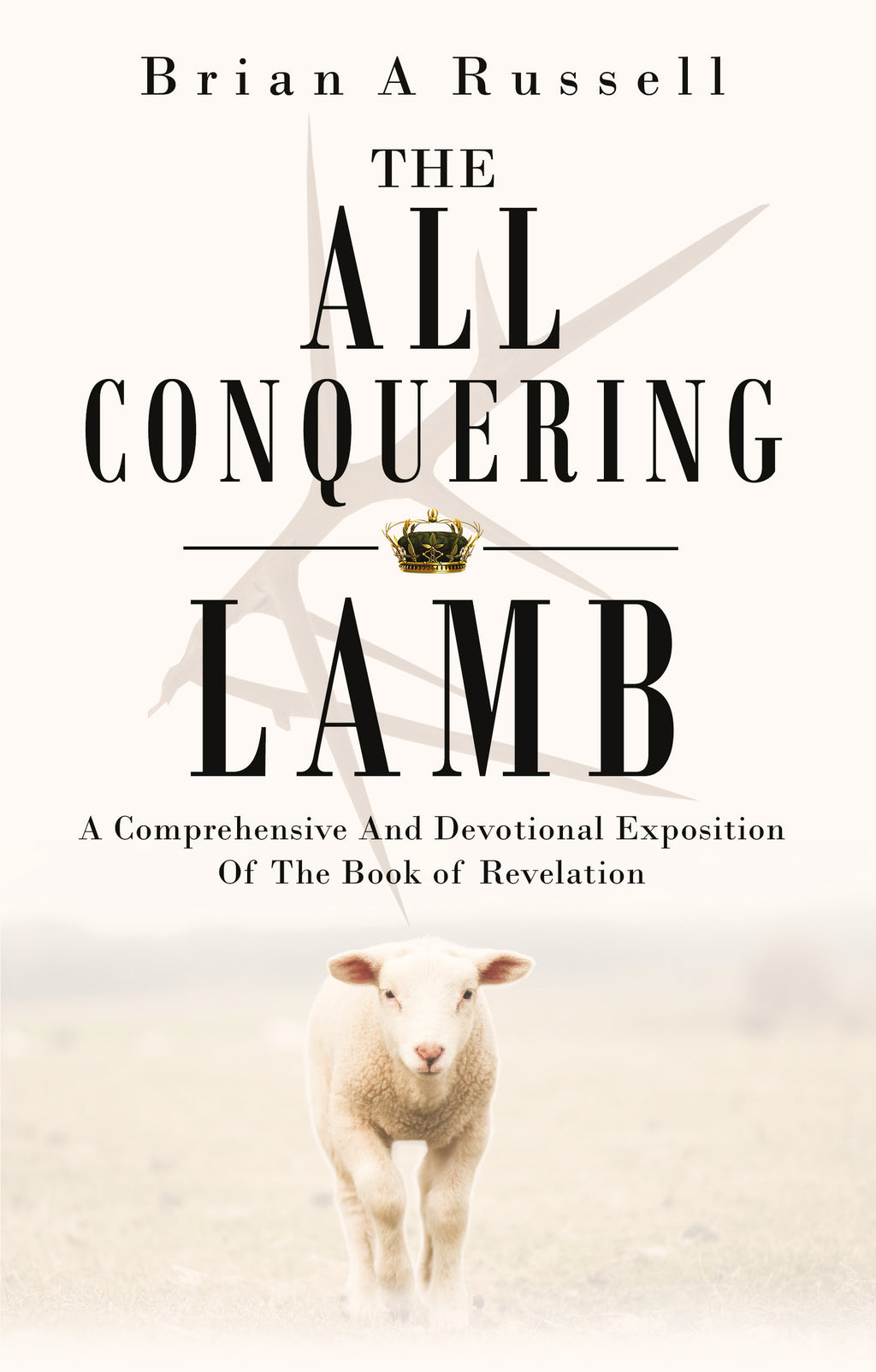 The All-Conquering Lamb: A comprehensive and Devotional Exposition of the Book of Revelation