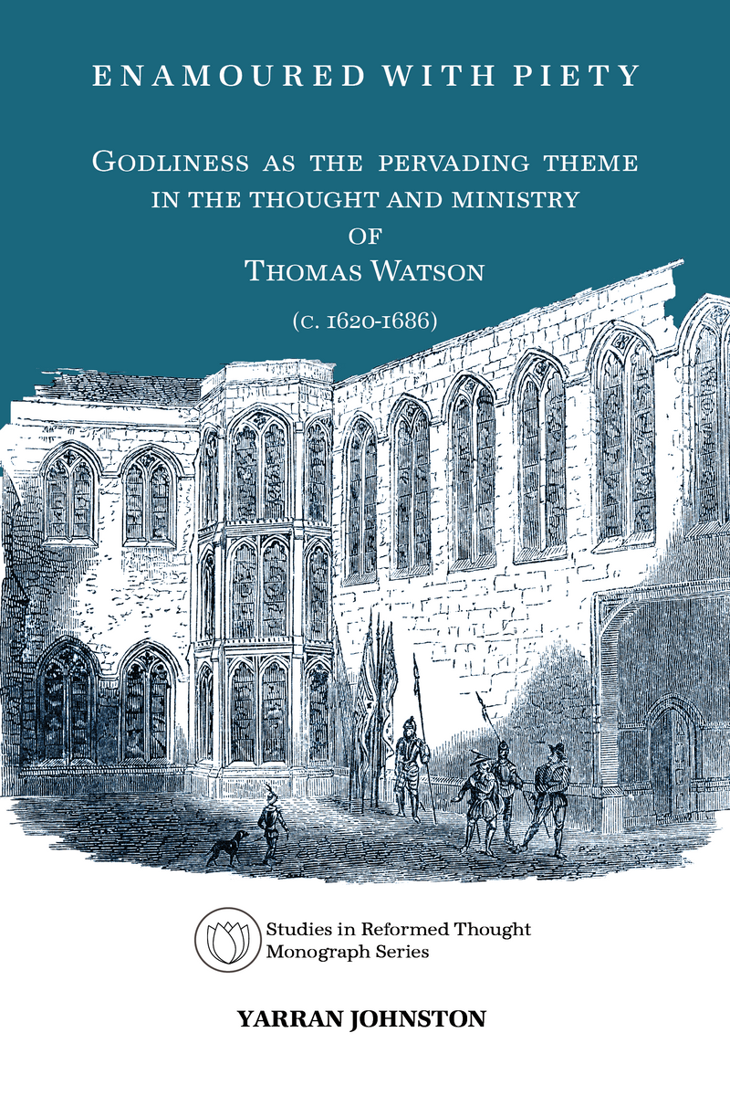 Enamoured with Piety: Godliness as the Pervading Theme in the Thought and Ministry of Thomas Watson