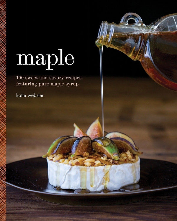 Maple: 100 Sweet and Savory Recipes Featuring Pure Maple Syrup, Katie Webster