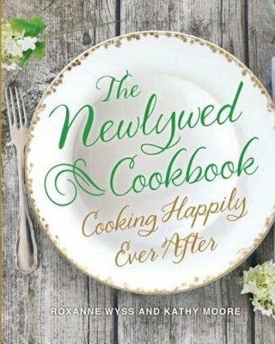 The Newlywed Cookbook: Cooking Happily Ever After, Roxanne Wyss