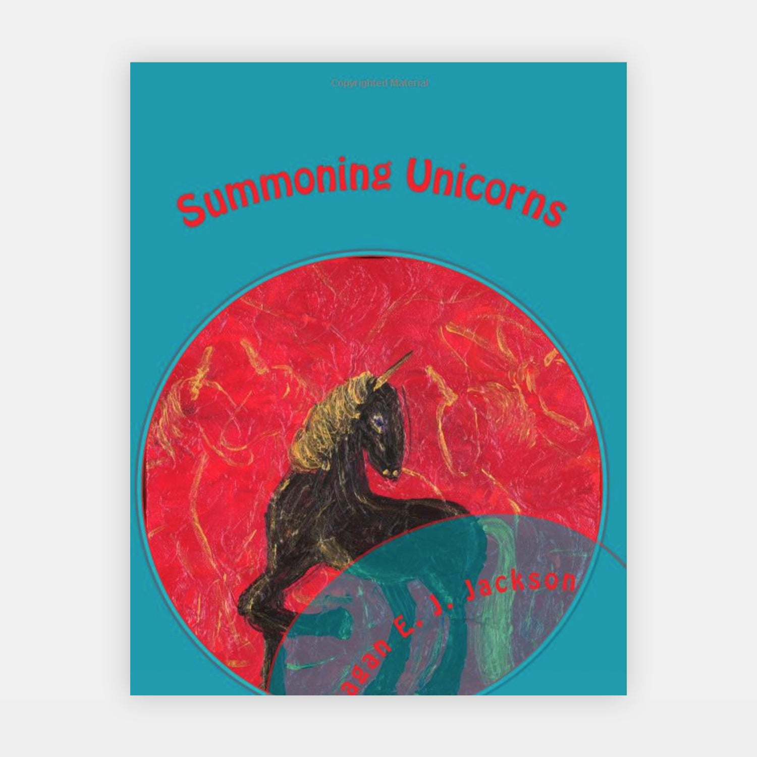 Summoning Unicorns: A Collection of Poetry by Reagan E J Jackson