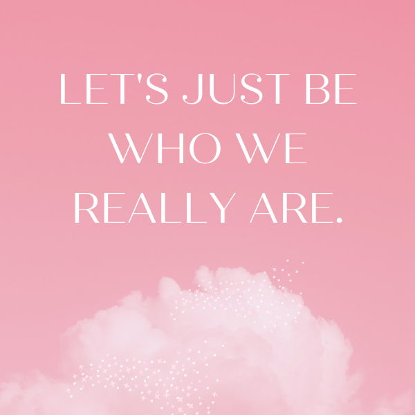 lets-just-be-who-we-really-are